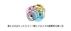 覚えるのはたった3つ!一眼レフカメラの超簡単な使い方